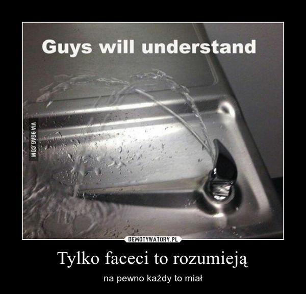 Tylko faceci to rozumieją – na pewno każdy to miał