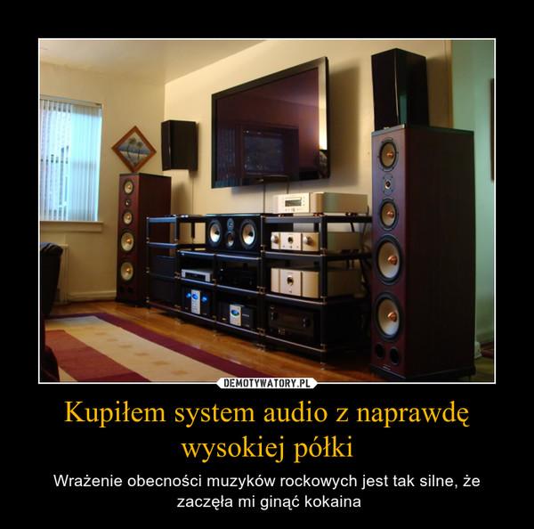 Kupiłem system audio z naprawdę wysokiej półki – Wrażenie obecności muzyków rockowych jest tak silne, że zaczęła mi ginąć kokaina