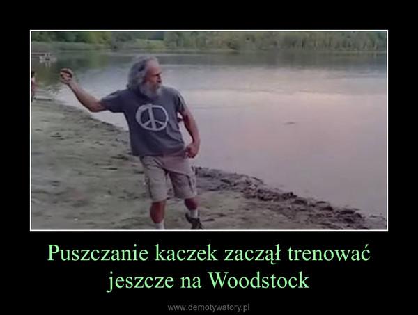 Puszczanie kaczek zaczął trenować jeszcze na Woodstock –