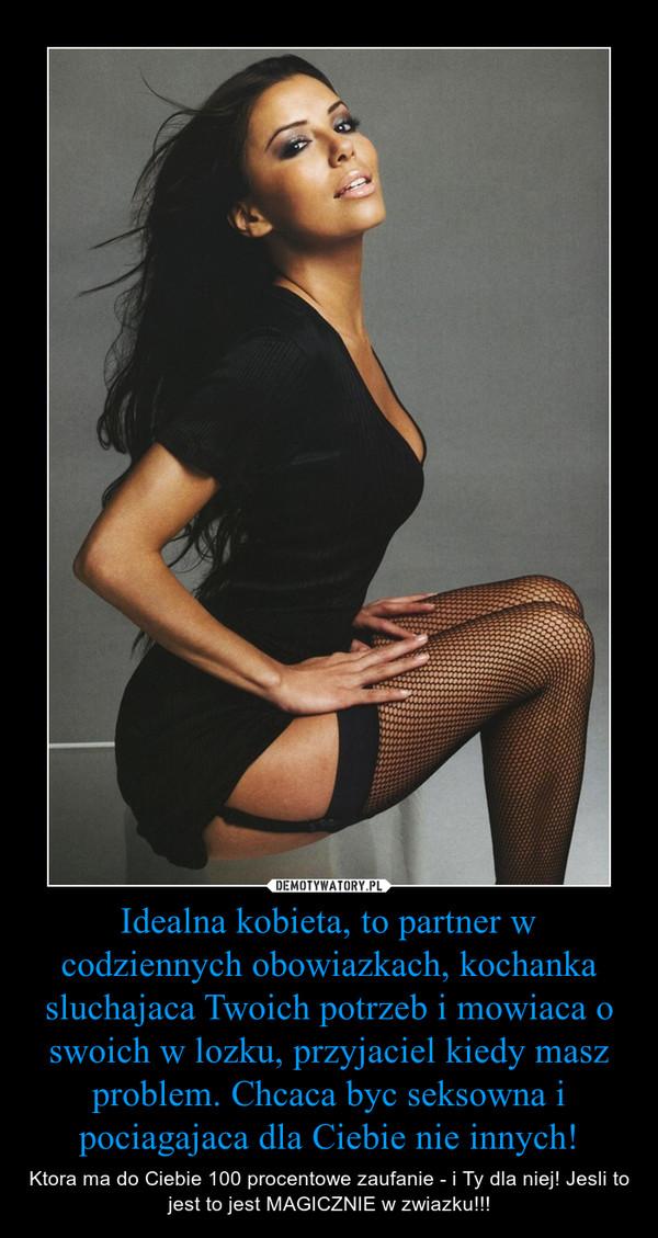 Idealna kobieta, to partner w codziennych obowiazkach, kochanka sluchajaca Twoich potrzeb i mowiaca o swoich w lozku, przyjaciel kiedy masz problem. Chcaca byc seksowna i pociagajaca dla Ciebie nie innych! – Ktora ma do Ciebie 100 procentowe zaufanie - i Ty dla niej! Jesli to jest to jest MAGICZNIE w zwiazku!!!