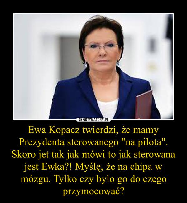 """Ewa Kopacz twierdzi, że mamy Prezydenta sterowanego """"na pilota"""". Skoro jet tak jak mówi to jak sterowana jest Ewka?! Myślę, że na chipa w mózgu. Tylko czy było go do czego przymocować? –"""