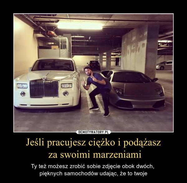 Jeśli pracujesz ciężko i podążasz za swoimi marzeniami – Ty też możesz zrobić sobie zdjęcie obok dwóch, pięknych samochodów udając, że to twoje