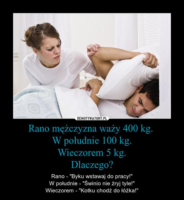 """Rano mężczyzna waży 400 kg. W południe 100 kg.Wieczorem 5 kg.Dlaczego? – Rano - """"Byku wstawaj do pracy!""""W południe - """"Świnio nie żryj tyle!""""Wieczorem - """"Kotku chodź do łóżka!"""""""
