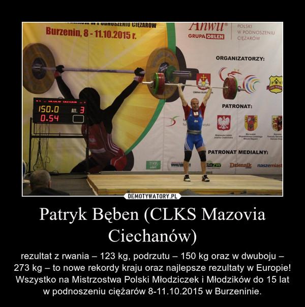 Patryk Bęben (CLKS Mazovia Ciechanów) – rezultat z rwania – 123 kg, podrzutu – 150 kg oraz w dwuboju – 273 kg – to nowe rekordy kraju oraz najlepsze rezultaty w Europie! Wszystko na Mistrzostwa Polski Młodziczek i Młodzików do 15 lat w podnoszeniu ciężarów 8-11.10.2015 w Burzeninie.