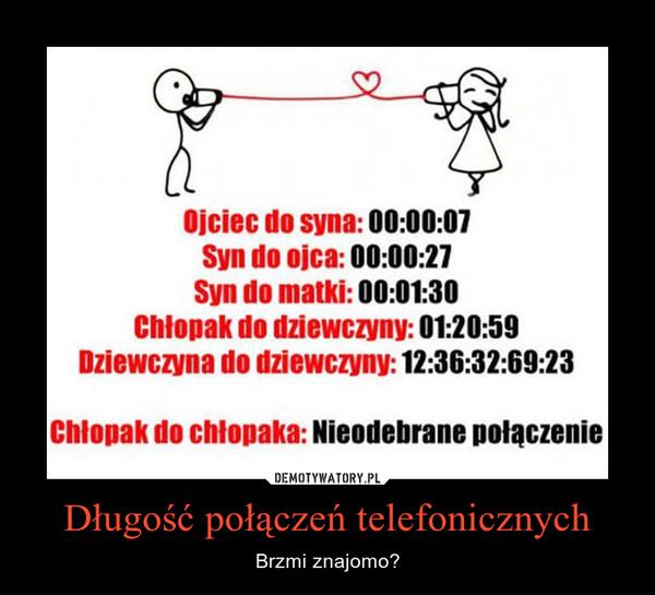Długość połączeń telefonicznych – Brzmi znajomo? Ojciec do syna: 00:00:07Syn do ojca: 00:00:27Syn do matki: 00:01:30Chłopak do dziewczyny: 01:20:59Dziewczyna do dziewczyny: 12:36:32:69:23 Chłopak do chłopaka: Nieodebrane połączenie