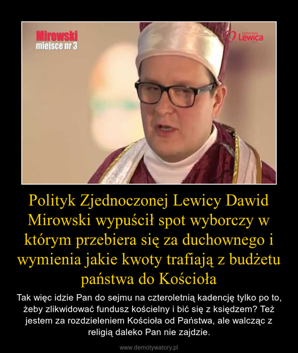 Polityk Zjednoczonej Lewicy Dawid Mirowski wypuścił spot wyborczy w którym przebiera się za duchownego i wymienia jakie kwoty trafiają z budżetu państwa do Kościoła – Tak więc idzie Pan do sejmu na czteroletnią kadencję tylko po to, żeby zlikwidować fundusz kościelny i bić się z księdzem? Też jestem za rozdzieleniem Kościoła od Państwa, ale walcząc z religią daleko Pan nie zajdzie.