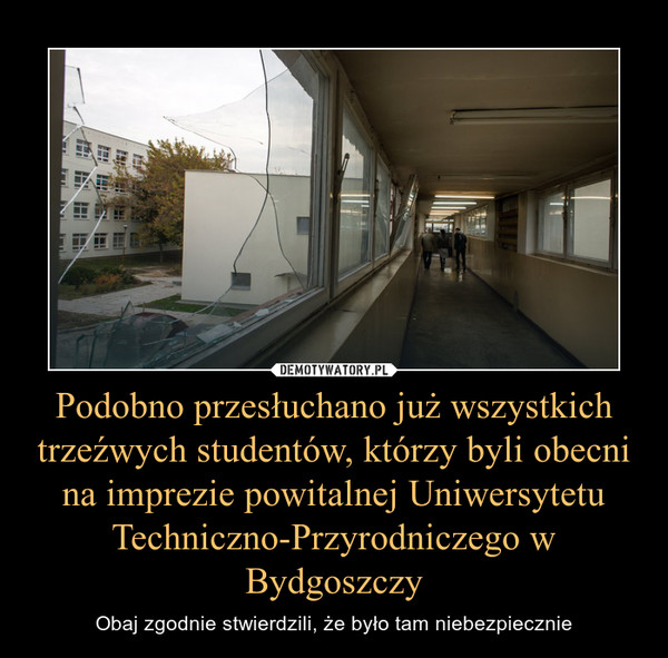 Podobno przesłuchano już wszystkich trzeźwych studentów, którzy byli obecni na imprezie powitalnej Uniwersytetu Techniczno-Przyrodniczego w Bydgoszczy – Obaj zgodnie stwierdzili, że było tam niebezpiecznie