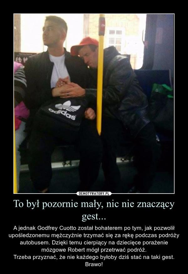 To był pozornie mały, nic nie znaczący gest... – A jednak Godfrey Cuotto został bohaterem po tym, jak pozwolił upośledzonemu mężczyźnie trzymać się za rękę podczas podróży autobusem. Dzięki temu cierpiący na dziecięce porażenie mózgowe Robert mógł przetrwać podróż.Trzeba przyznać, że nie każdego byłoby dziś stać na taki gest. Brawo!