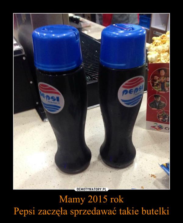 Mamy 2015 rokPepsi zaczęła sprzedawać takie butelki –