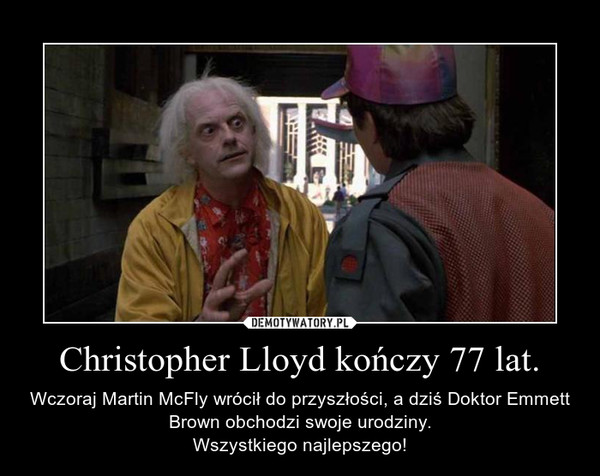 Christopher Lloyd kończy 77 lat. – Wczoraj Martin McFly wrócił do przyszłości, a dziś Doktor Emmett Brown obchodzi swoje urodziny.Wszystkiego najlepszego!