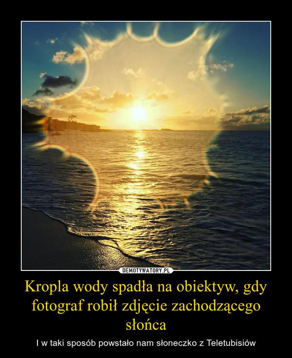 Kropla wody spadła na obiektyw, gdy fotograf robił zdjęcie zachodzącego słońca – I w taki sposób powstało nam słoneczko z Teletubisiów