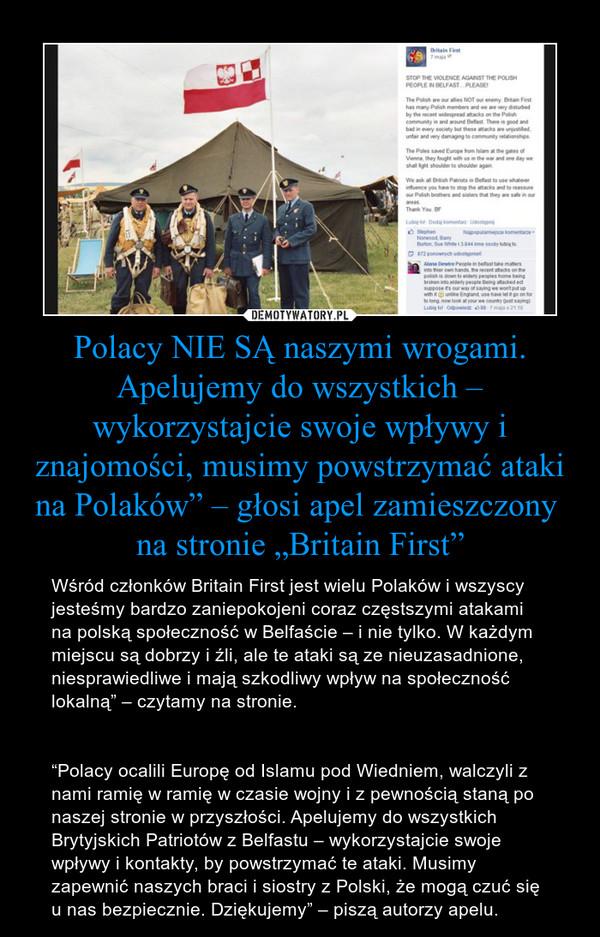 """Polacy NIE SĄ naszymi wrogami. Apelujemy do wszystkich – wykorzystajcie swoje wpływy i znajomości, musimy powstrzymać ataki na Polaków"""" – głosi apel zamieszczony  na stronie """"Britain First"""" – Wśród członków Britain First jest wielu Polaków i wszyscy jesteśmy bardzo zaniepokojeni coraz częstszymi atakami na polską społeczność w Belfaście – i nie tylko. W każdym miejscu są dobrzy i źli, ale te ataki są ze nieuzasadnione, niesprawiedliwe i mają szkodliwy wpływ na społeczność lokalną"""" – czytamy na stronie.""""Polacy ocalili Europę od Islamu pod Wiedniem, walczyli z nami ramię w ramię w czasie wojny i z pewnością staną po naszej stronie w przyszłości. Apelujemy do wszystkich Brytyjskich Patriotów z Belfastu – wykorzystajcie swoje wpływy i kontakty, by powstrzymać te ataki. Musimy zapewnić naszych braci i siostry z Polski, że mogą czuć się u nas bezpiecznie. Dziękujemy"""" – piszą autorzy apelu."""