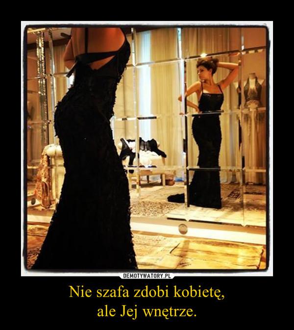 Nie szafa zdobi kobietę,ale Jej wnętrze. –