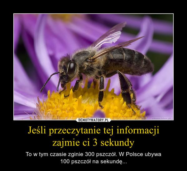 Jeśli przeczytanie tej informacjizajmie ci 3 sekundy – To w tym czasie zginie 300 pszczół. W Polsce ubywa100 pszczół na sekundę...