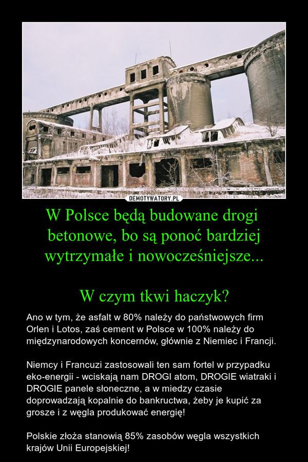 W Polsce będą budowane drogi  betonowe, bo są ponoć bardziej wytrzymałe i nowocześniejsze...  W czym tkwi haczyk? – Ano w tym, że asfalt w 80% należy do państwowych firm Orlen i Lotos, zaś cement w Polsce w 100% należy do międzynarodowych koncernów, głównie z Niemiec i Francji.  Niemcy i Francuzi zastosowali ten sam fortel w przypadku eko-energii - wciskają nam DROGI atom, DROGIE wiatraki i DROGIE panele słoneczne, a w miedzy czasie doprowadzają kopalnie do bankructwa, żeby je kupić za grosze i z węgla produkować energię!  Polskie złoża stanowią 85% zasobów węgla wszystkich krajów Unii Europejskiej!