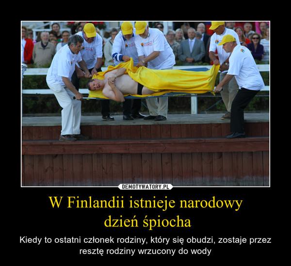W Finlandii istnieje narodowy dzień śpiocha – Kiedy to ostatni członek rodziny, który się obudzi, zostaje przez resztę rodziny wrzucony do wody