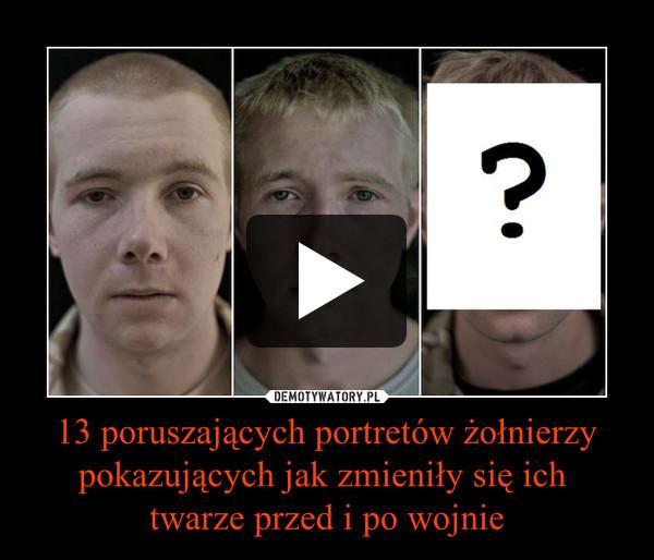 13 poruszających portretów żołnierzypokazujących jak zmieniły się ich twarze przed i po wojnie –