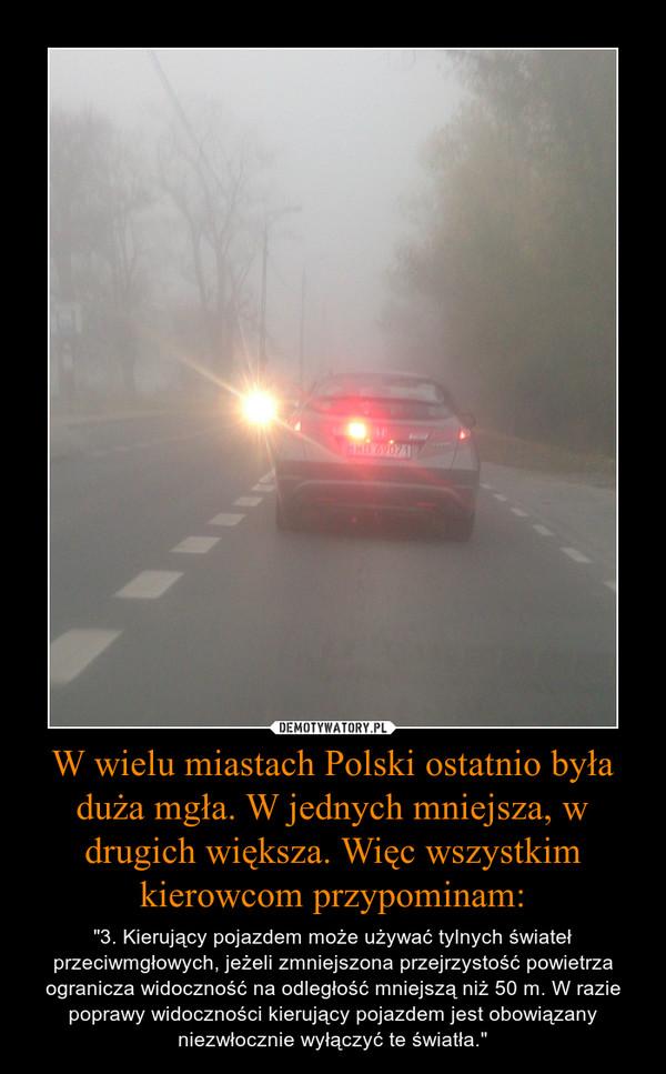 """W wielu miastach Polski ostatnio była duża mgła. W jednych mniejsza, w drugich większa. Więc wszystkim kierowcom przypominam: – """"3. Kierujący pojazdem może używać tylnych świateł przeciwmgłowych, jeżeli zmniejszona przejrzystość powietrza ogranicza widoczność na odległość mniejszą niż 50 m. W razie poprawy widoczności kierujący pojazdem jest obowiązany niezwłocznie wyłączyć te światła."""""""