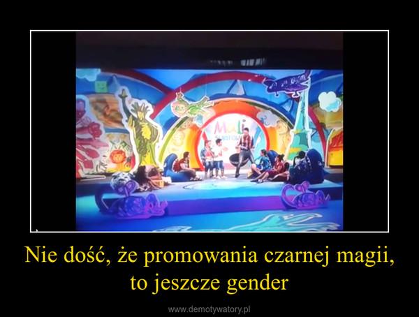 Nie dość, że promowania czarnej magii, to jeszcze gender –