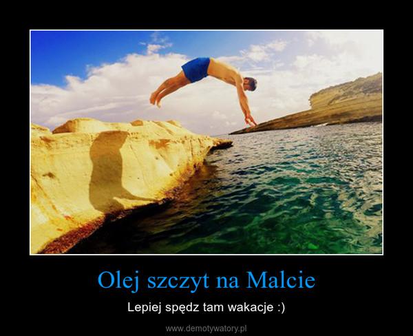 Olej szczyt na Malcie – Lepiej spędz tam wakacje :)