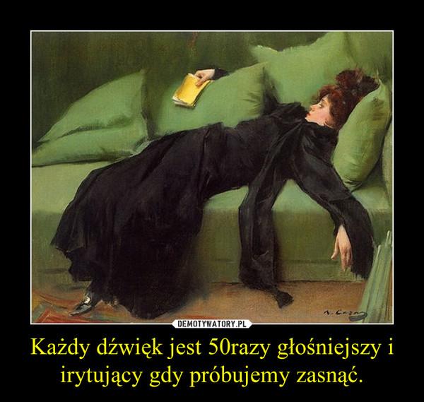 Każdy dźwięk jest 50razy głośniejszy i irytujący gdy próbujemy zasnąć. –