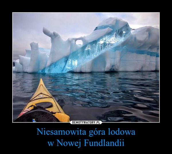 Niesamowita góra lodowaw Nowej Fundlandii –