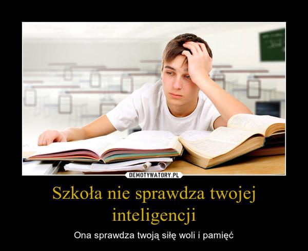 Szkoła nie sprawdza twojej inteligencji – Ona sprawdza twoją siłę woli i pamięć