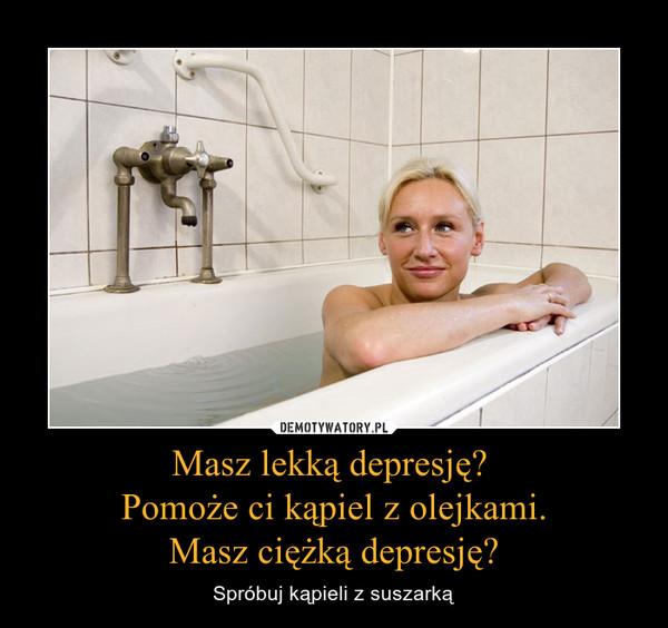 Masz lekką depresję? Pomoże ci kąpiel z olejkami.Masz ciężką depresję? – Spróbuj kąpieli z suszarką