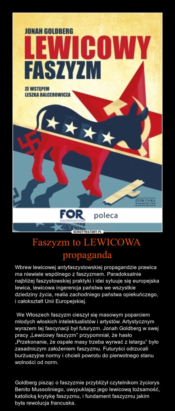 """Faszyzm to LEWICOWA propaganda – Wbrew lewicowej antyfaszystowskiej propagandzie prawica ma niewiele wspólnego z faszyzmem. Paradoksalnie najbliżej faszystowskiej praktyki i idei sytuuje się europejska lewica, lewicowa ingerencja państwa we wszystkie dziedziny życia, realia zachodniego państwa opiekuńczego, i całokształt Unii Europejskiej. We Włoszech faszyzm cieszył się masowym poparciem młodych włoskich intelektualistów i artystów. Artystycznym wyrazem tej fascynacji był futuryzm. Jonah Goldberg w swej pracy """"Lewicowy faszyzm"""" przypomniał, że hasło """"Przekonanie, że ospałe masy trzeba wyrwać z letargu"""" było zasadniczym założeniem faszyzmu. Futuryści odrzucali burżuazyjne normy i chcieli powrotu do pierwotnego stanu wolności od norm.Goldberg pisząc o faszyzmie przybliżył czytelnikom życiorys Benito Mussoliniego, uwypuklając jego lewicową tożsamość, katolicką krytykę faszyzmu, i fundament faszyzmu jakim była rewolucja francuska."""