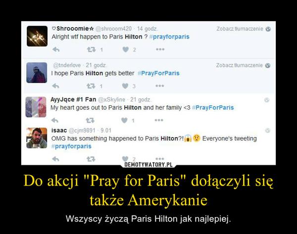 """Do akcji """"Pray for Paris"""" dołączyli się także Amerykanie – Wszyscy życzą Paris Hilton jak najlepiej."""