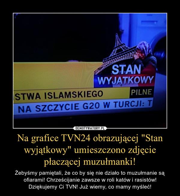 """Na grafice TVN24 obrazującej """"Stan wyjątkowy"""" umieszczono zdjęcie płaczącej muzułmanki! – Żebyśmy pamiętali, że co by się nie działo to muzułmanie są ofiarami! Chrześcijanie zawsze w roli katów i rasistów!Dziękujemy Ci TVN! Już wiemy, co mamy myśleć!"""