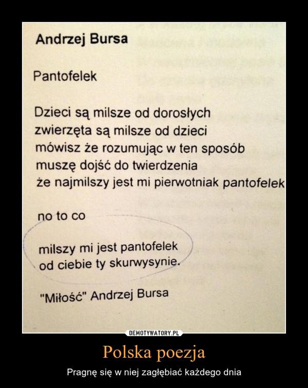 """Polska poezja – Pragnę się w niej zagłębiać każdego dnia Andrzej Bursa Pantofelek Dzieci są milsze od dorosłych zwierzęta są milsze od dzieci mówisz że rozumując w ten sposób muszę dojść do twierdzenia że najmilszy jest mi pierwotniak pantofelek no to co milszy mi jest pantofelek od ciebie ty skurwysynie. """"Miłość"""" Andrzej Bursa"""