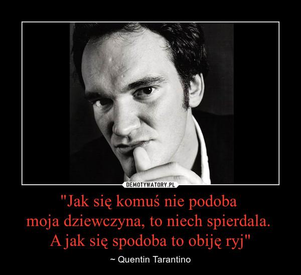 """""""Jak się komuś nie podoba moja dziewczyna, to niech spierdala. A jak się spodoba to obiję ryj"""" – ~ Quentin Tarantino"""