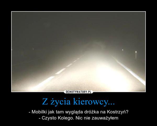 Z życia kierowcy... – - Mobilki jak tam wygląda dróżka na Kostrzyń?- Czysto Kolego. Nic nie zauważyłem