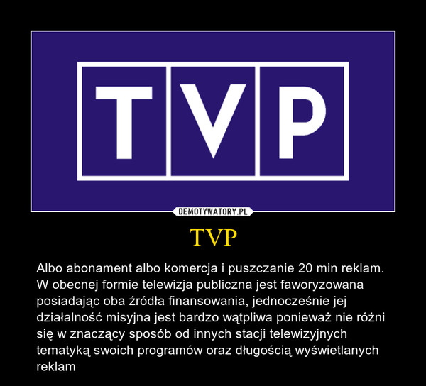 TVP – Albo abonament albo komercja i puszczanie 20 min reklam. W obecnej formie telewizja publiczna jest faworyzowana posiadając oba źródła finansowania, jednocześnie jej działalność misyjna jest bardzo wątpliwa ponieważ nie różni się w znaczący sposób od innych stacji telewizyjnych tematyką swoich programów oraz długością wyświetlanych reklam