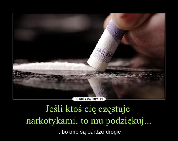 Jeśli ktoś cię częstuje  narkotykami, to mu podziękuj... – ...bo one są bardzo drogie