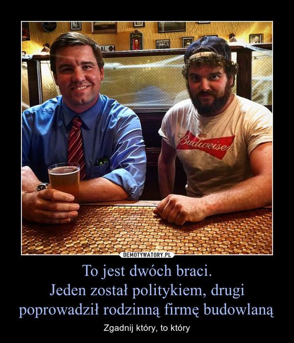 To jest dwóch braci.Jeden został politykiem, drugi poprowadził rodzinną firmę budowlaną – Zgadnij który, to który