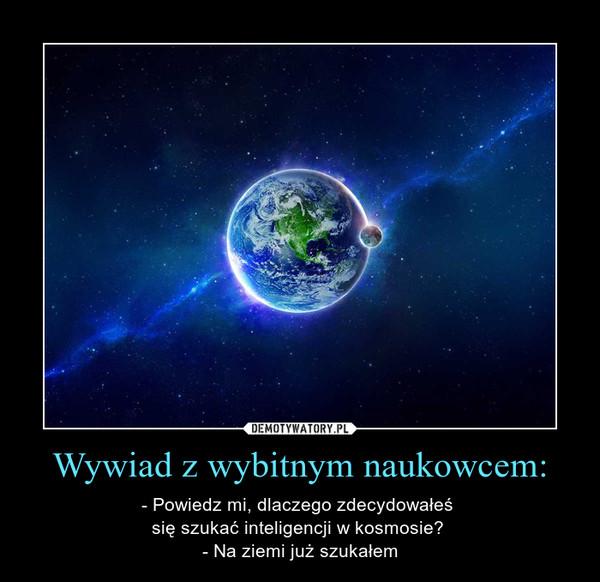 Wywiad z wybitnym naukowcem: – - Powiedz mi, dlaczego zdecydowałeś  się szukać inteligencji w kosmosie?  - Na ziemi już szukałem