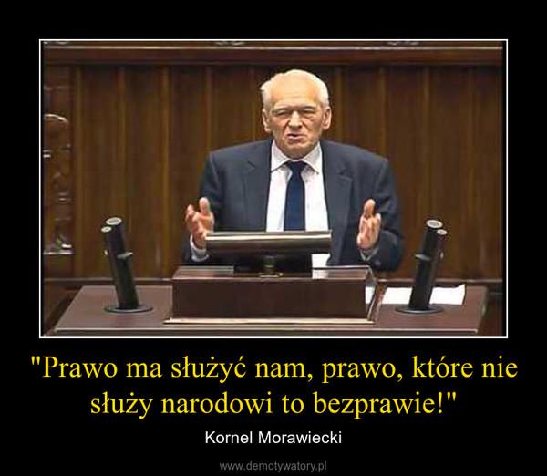 """""""Prawo ma służyć nam, prawo, które nie służy narodowi to bezprawie!"""" – Kornel Morawiecki"""