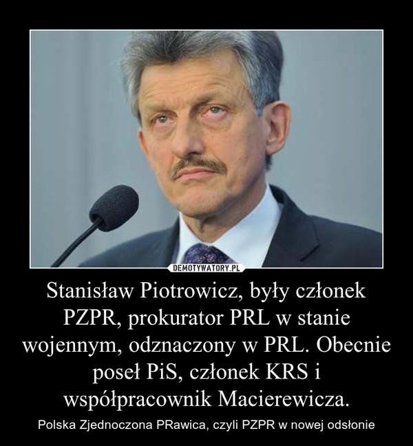 Stanisław Piotrowicz, były członek PZPR, prokurator PRL w stanie wojennym, odznaczony w PRL. Obecnie poseł PiS, członek KRS i współpracownik Macierewicza.