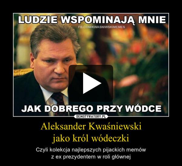Aleksander Kwaśniewski jako król wódeczki – Czyli kolekcja najlepszych pijackich memów z ex prezydentem w roli głównej