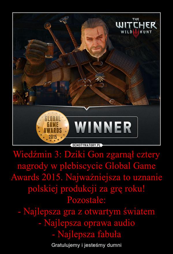 Wiedźmin 3: Dziki Gon zgarnął cztery nagrody w plebiscycie Global Game Awards 2015. Najważniejsza to uznanie polskiej produkcji za grę roku! Pozostałe: - Najlepsza gra z otwartym światem - Najlepsza oprawa audio - Najlepsza fabuła – Gratulujemy i jesteśmy dumni