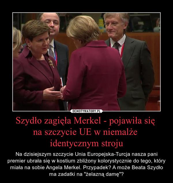 """Szydło zagięła Merkel - pojawiła się  na szczycie UE w niemalże  identycznym stroju – Na dzisiejszym szczycie Unia Europejska-Turcja nasza pani premier ubrała się w kostium zbliżony kolorystycznie do tego, który miała na sobie Angela Merkel. Przypadek? A może Beata Szydło ma zadatki na """"żelazną damę""""?"""
