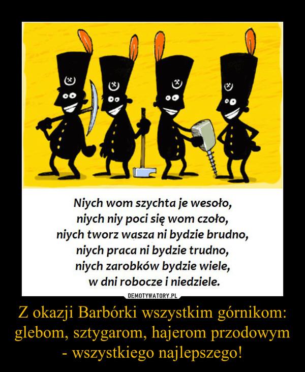 Z okazji Barbórki wszystkim górnikom: glebom, sztygarom, hajerom przodowym - wszystkiego najlepszego! –