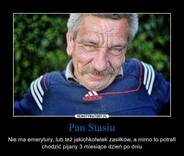 Pan Stasiu – Nie ma emerytury, lub też jakichkolwiek zasiłków, a mimo to potrafi chodzić pijany 3 miesiące dzień po dniu