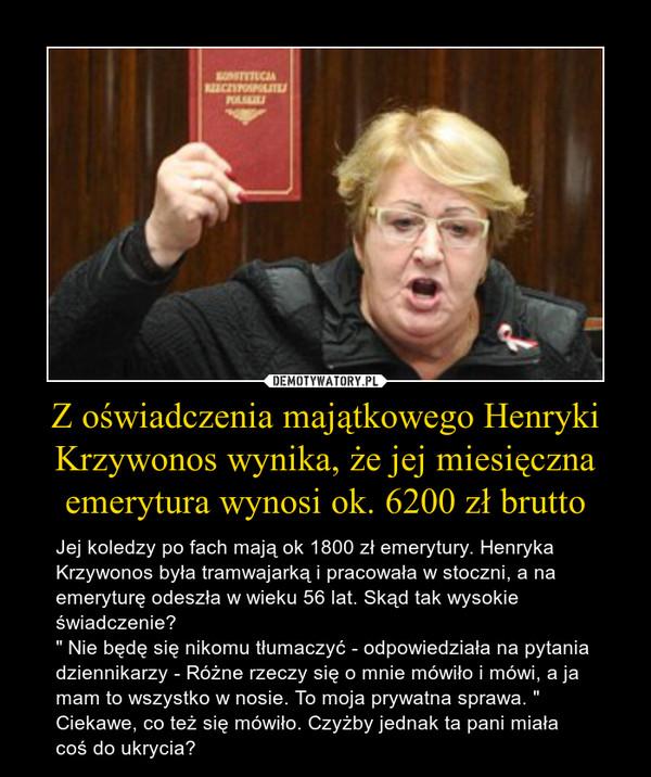 """Z oświadczenia majątkowego Henryki Krzywonos wynika, że jej miesięczna emerytura wynosi ok. 6200 zł brutto – Jej koledzy po fach mają ok 1800 zł emerytury. Henryka Krzywonos była tramwajarką i pracowała w stoczni, a na emeryturę odeszła w wieku 56 lat. Skąd tak wysokie świadczenie?  """" Nie będę się nikomu tłumaczyć - odpowiedziała na pytania dziennikarzy - Różne rzeczy się o mnie mówiło i mówi, a ja mam to wszystko w nosie. To moja prywatna sprawa. """" Ciekawe, co też się mówiło. Czyżby jednak ta pani miała coś do ukrycia?"""