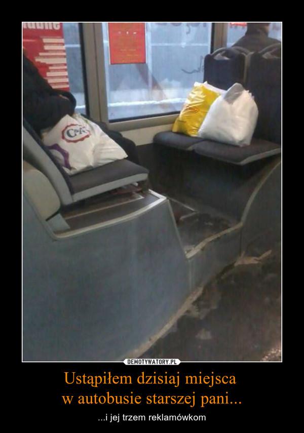 Ustąpiłem dzisiaj miejsca  w autobusie starszej pani... – ...i jej trzem reklamówkom