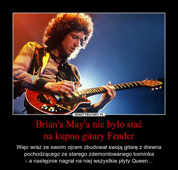 Brian'a May'a nie było stać na kupno gitary Fender – Więc wraz ze swoim ojcem zbudował swoją gitarę z drewna pochodzącego ze starego zdemontowanego kominka - a następnie nagrał na niej wszystkie płyty Queen...