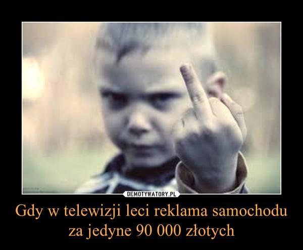 Gdy w telewizji leci reklama samochodu za jedyne 90 000 złotych –