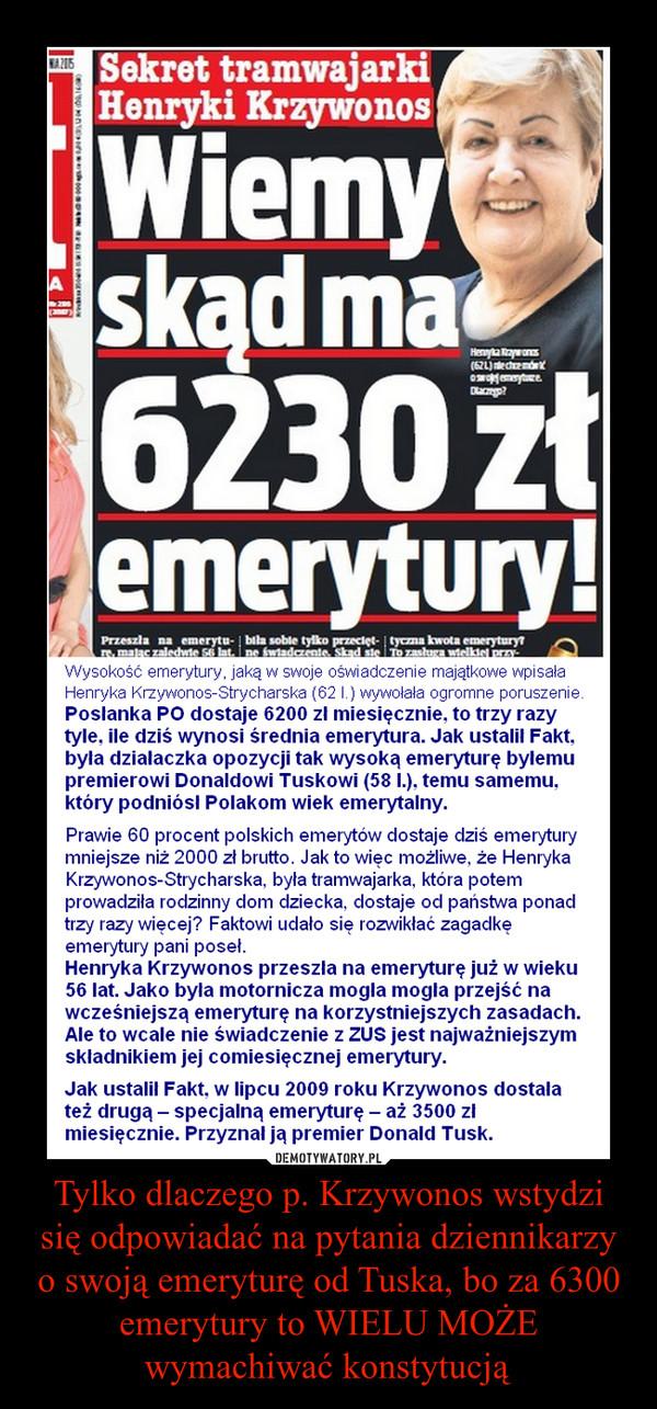 Tylko dlaczego p. Krzywonos wstydzi się odpowiadać na pytania dziennikarzy o swoją emeryturę od Tuska, bo za 6300 emerytury to WIELU MOŻE wymachiwać konstytucją –